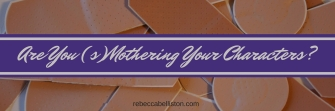 Are You (s)Mothering Your Characters by Rebecca Belliston