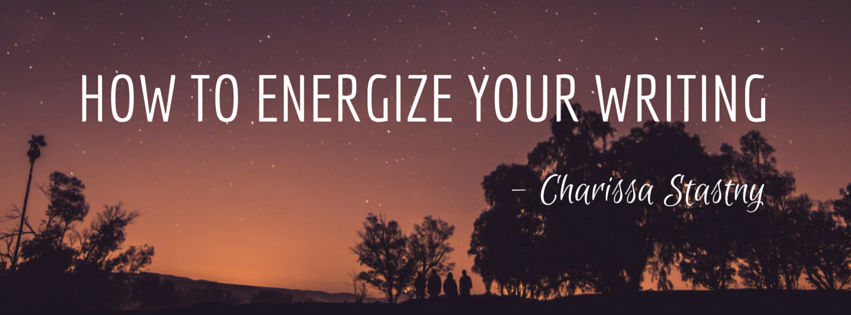 How to Energize Your Writing by Charissa Stastny
