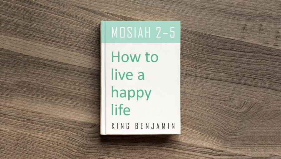 How to live a happy life King Benjamin